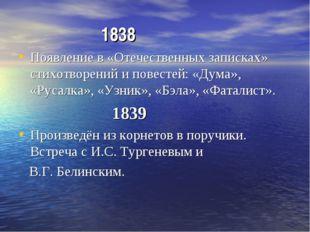 1838 Появление в «Отечественных записках» стихотворений и повестей: «Дума»,