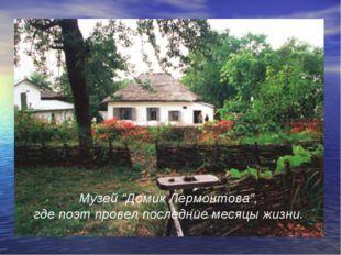 """Музей """"Домик Лермонтова"""", где поэт провел последние месяцы жизни."""