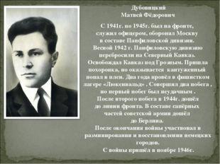 Дубовицкий Матвей Фёдорович С 1941г. по 1945г. был на фронте, служил офицеро
