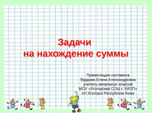 Задачи на нахождение суммы Презентацию составила Вурдова Елена Александровна
