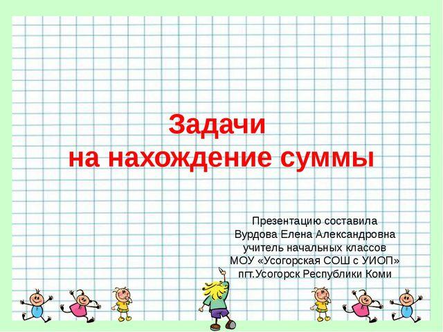 Задачи на нахождение суммы Презентацию составила Вурдова Елена Александровна...