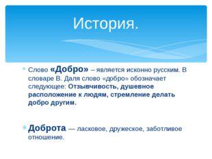 Слово «Добро» – является исконно русским. В словаре В. Даля слово «добро» обо