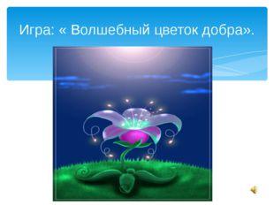 Игра: « Волшебный цветок добра».