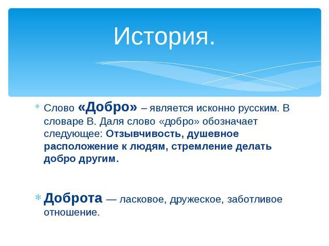 Слово «Добро» – является исконно русским. В словаре В. Даля слово «добро» обо...