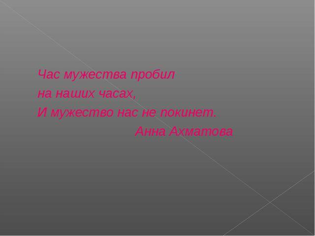 Час мужества пробил на наших часах, И мужество нас не покинет. Анна Ахматова