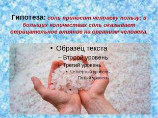 Гипотеза: соль приносит человеку пользу; в больших количествах соль оказывает