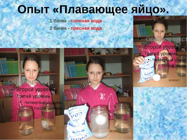 Опыт «Плавающее яйцо». 1 банка - соленая вода 2 банка - пресная вода