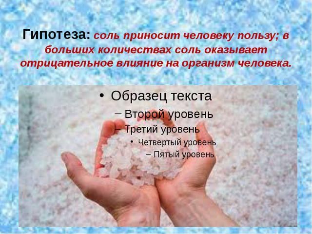 Гипотеза: соль приносит человеку пользу; в больших количествах соль оказывает...