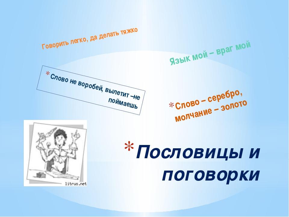 Слово не воробей, вылетит –не поймаешь Говорить легко, да делать тяжко Язык м...