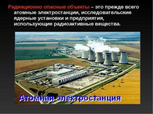 Радиационно опасные объекты – это прежде всего атомные электростанции, исслед