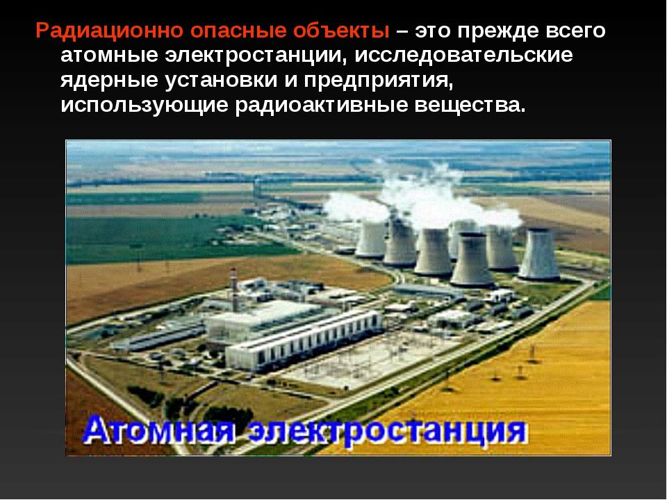 Радиационно опасные объекты – это прежде всего атомные электростанции, исслед...