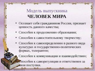 Модель выпускника ЧЕЛОВЕК МИРА Осознает себя гражданином России, признает цен