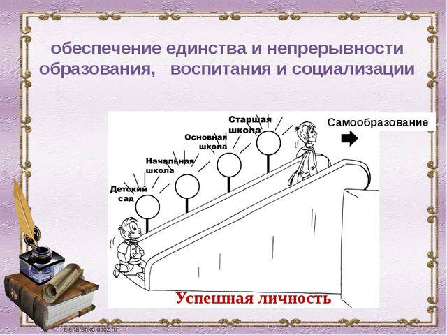 обеспечение единства и непрерывности образования, воспитания и социализации С...