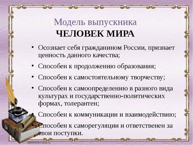 Модель выпускника ЧЕЛОВЕК МИРА Осознает себя гражданином России, признает цен...