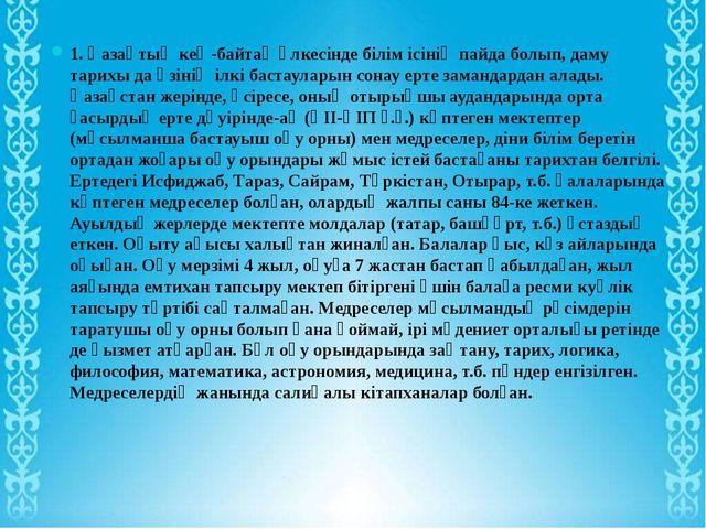 1. Қазақтың кең-байтақ өлкесінде білім ісінің пайда болып, даму тарихы да өзі...