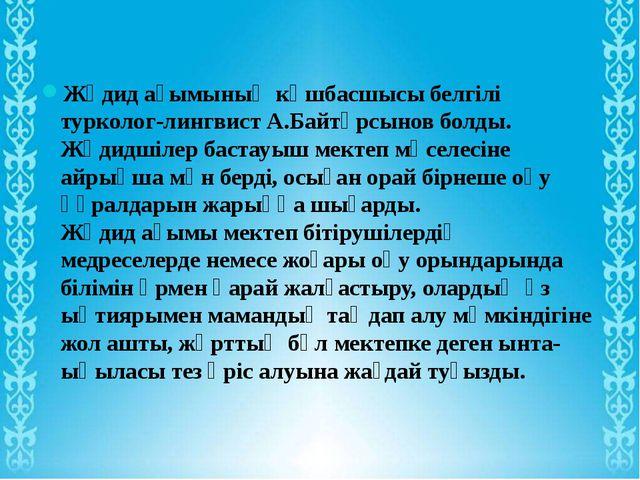 Жәдид ағымының көшбасшысы белгілі турколог-лингвист А.Байтұрсынов болды. Жәди...