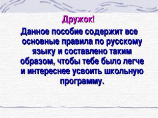 Дружок! Данное пособие содержит все основные правила по русскому языку и сост