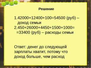 Решение 42000+12400+100=54500 (руб) – доход семьи 450+26000+4450+1500+1000=