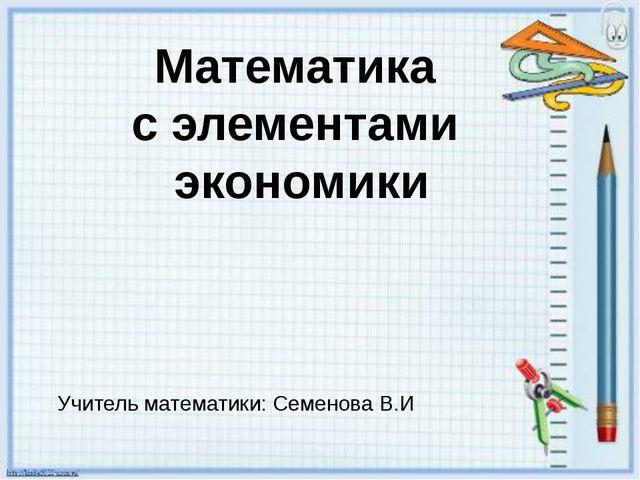 Математика с элементами экономики Учитель математики: Семенова В.И.