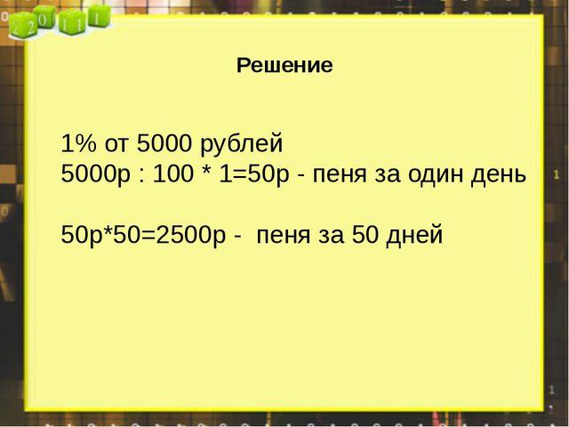 Решение 1% от 5000 рублей 5000р : 100 * 1=50р - пеня за один день 50р*50=250...