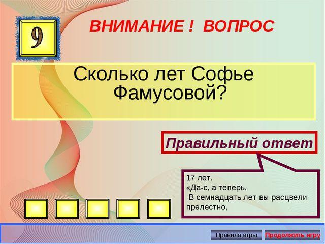 ВНИМАНИЕ ! ВОПРОС Сколько лет Софье Фамусовой? Правильный ответ 17 лет. «Да-с...