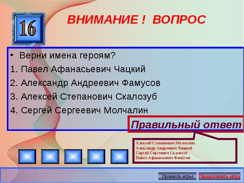 ВНИМАНИЕ ! ВОПРОС Верни имена героям? 1. Павел Афанасьевич Чацкий 2. Александ...