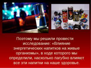 Поэтому мы решили провести исследование: «Влияние энергетических напитков на