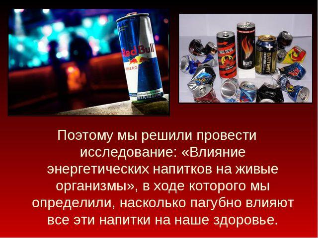 Поэтому мы решили провести исследование: «Влияние энергетических напитков на...