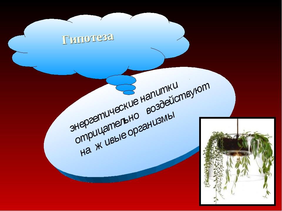 энергетические напитки отрицательно воздействуют на живые организмы Гипотеза