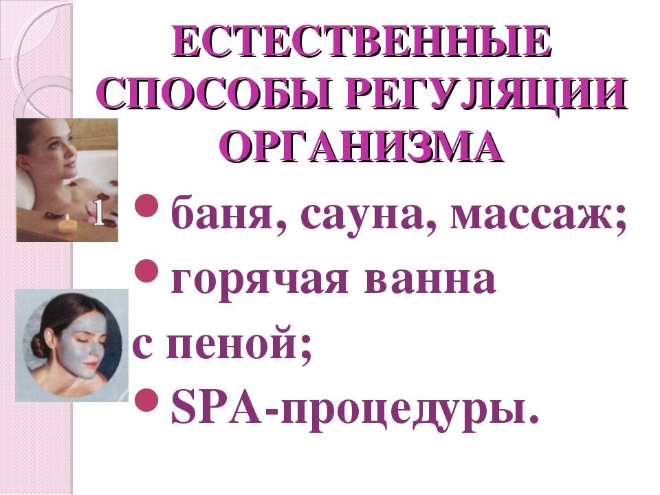 ЕСТЕСТВЕННЫЕ СПОСОБЫ РЕГУЛЯЦИИ ОРГАНИЗМА баня, сауна, массаж; горячая ванна с...