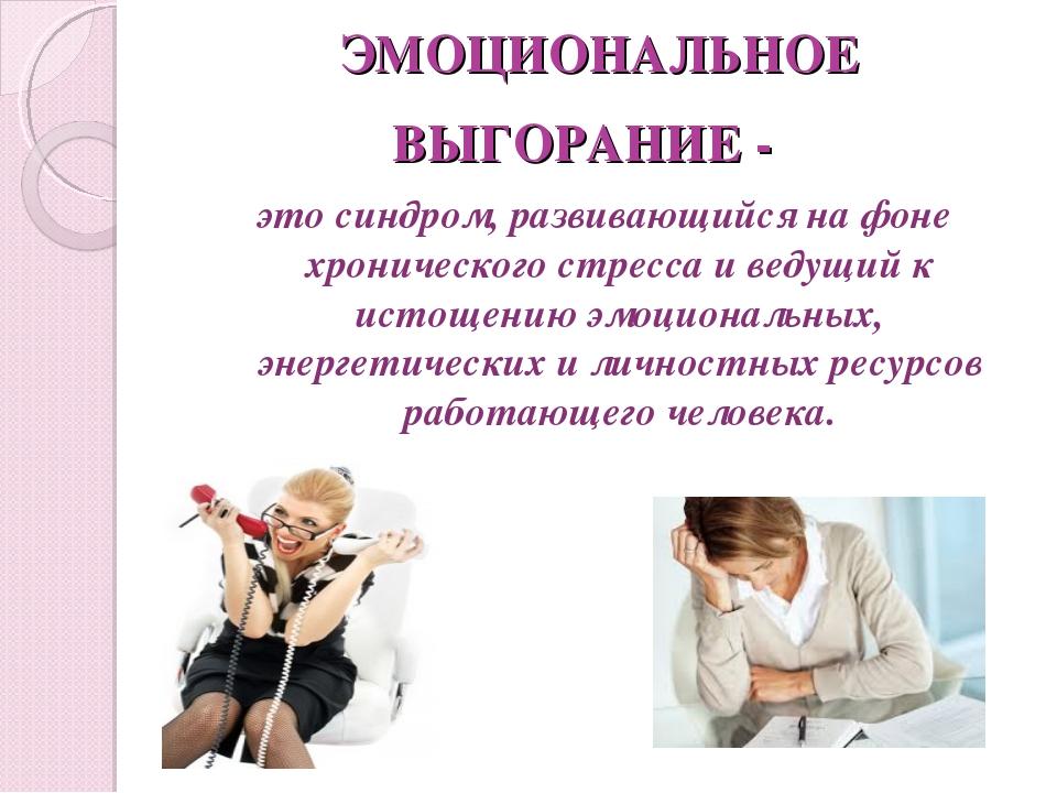 ЭМОЦИОНАЛЬНОЕ ВЫГОРАНИЕ - это синдром, развивающийся на фоне хронического стр...