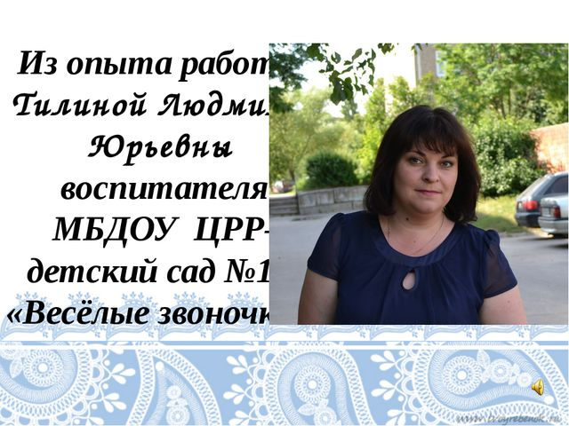 Из опыта работы Тилиной Людмилы Юрьевны воспитателя МБДОУ ЦРР- детский сад №1...
