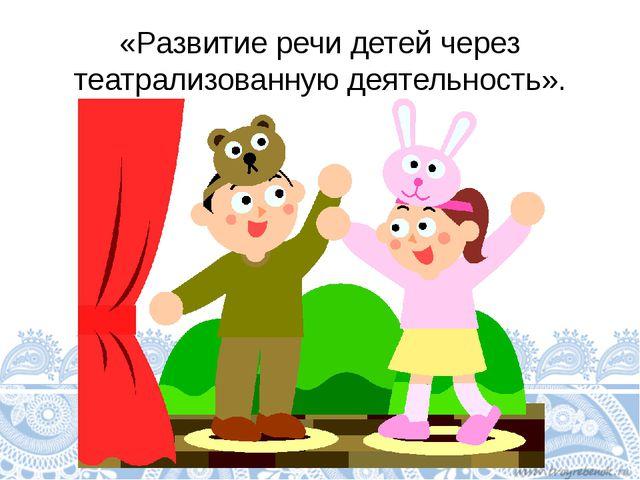 «Развитие речи детей через театрализованную деятельность».