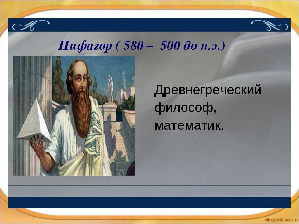 Древнегреческий философ, математик. Пифагор ( 580 – 500 до н.э.)