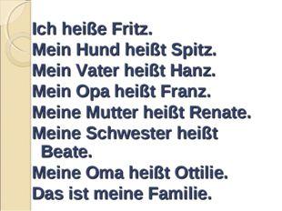 Ich heiße Fritz. Mein Hund heißt Spitz. Mein Vater heißt Hanz. Mein Opa heiß