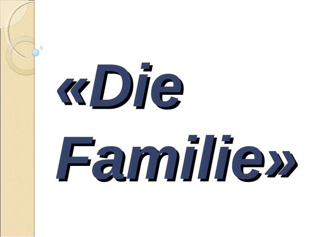 «Die Familie»