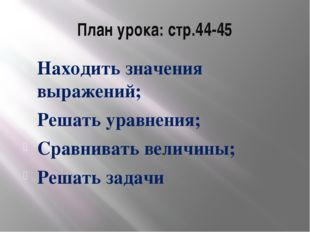 План урока: стр.44-45 Находить значения выражений; Решать уравнения; Сравнива