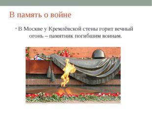 В память о войне В Москве у Кремлёвской стены горит вечный огонь – памятник п