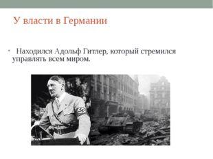 У власти в Германии Находился Адольф Гитлер, который стремился управлять всем
