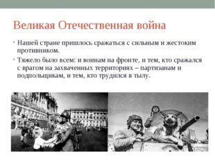Великая Отечественная война Нашей стране пришлось сражаться с сильным и жесто