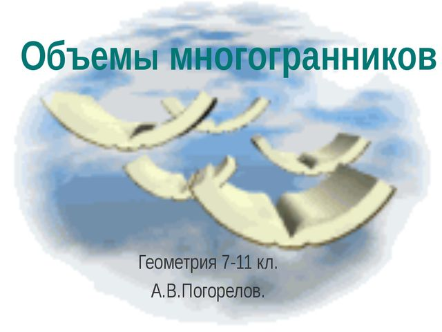 Объемы многогранников Геометрия 7-11 кл. А.В.Погорелов.