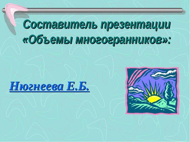 Составитель презентации «Объемы многогранников»: Нюгнеева Е.Б.