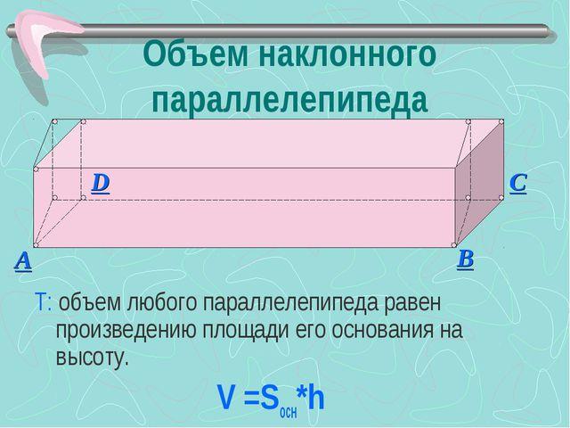 Объем наклонного параллелепипеда Т: объем любого параллелепипеда равен произв...