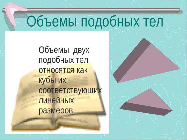 Объемы подобных тел Объемы двух подобных тел относятся как кубы их соответств...