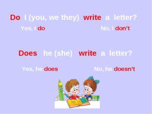 Do I (you, we they) write a letter? Yes, I do No, I don't Does he (she) write