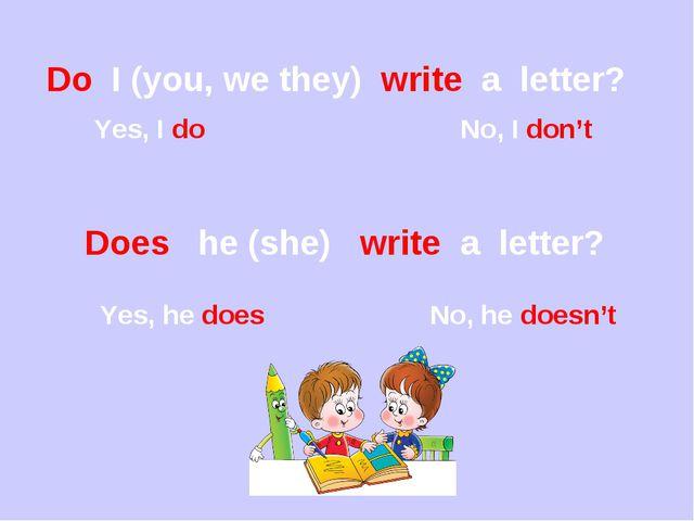 Do I (you, we they) write a letter? Yes, I do No, I don't Does he (she) write...