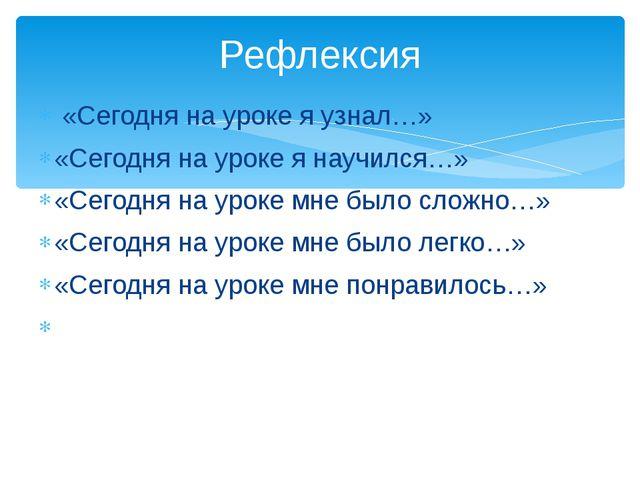 Рефлексия  «Сегодня на уроке я узнал…» «Сегодня на уроке я научился…»  «Се...