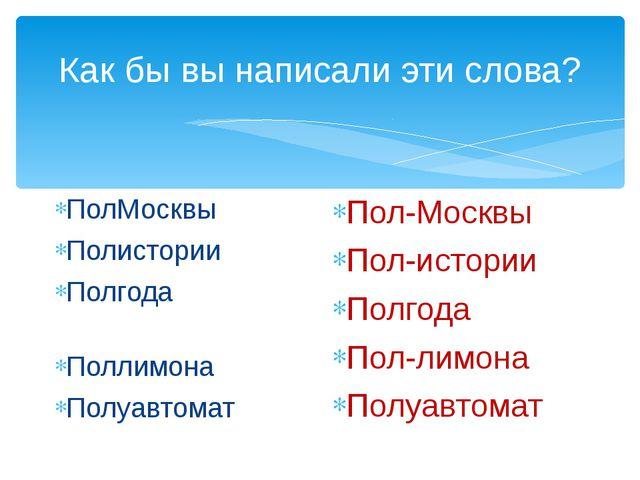 Как бы вы написали эти слова? ПолМосквы     Полистории   Полгода...