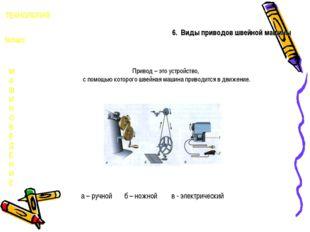 М А Ш И Н О В Е Д Е Н И Е ТЕХНОЛОГИЯ 5класс 6. Виды приводов швейной машины П