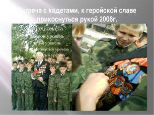 Встреча с кадетами, к геройской славе прикоснуться рукой 2006г.